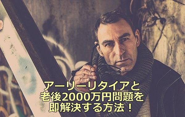 アーリーリタイアと老後2000万円問題を即解決する方法!